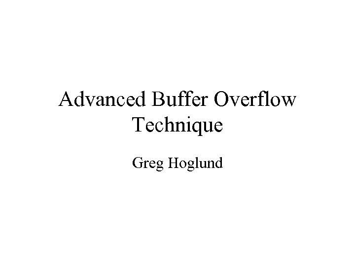 Advanced Buffer Overflow Technique Greg Hoglund