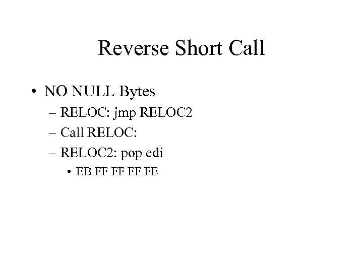 Reverse Short Call • NO NULL Bytes – RELOC: jmp RELOC 2 – Call