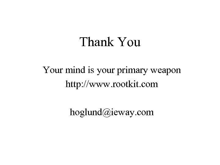 Thank Your mind is your primary weapon http: //www. rootkit. com hoglund@ieway. com