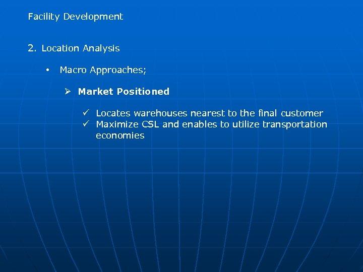 Facility Development 2. Location Analysis • Macro Approaches; Ø Market Positioned ü Locates warehouses