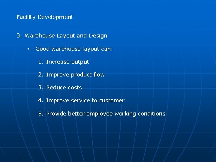 Facility Development 3. Warehouse Layout and Design • Good warehouse layout can: 1. Increase