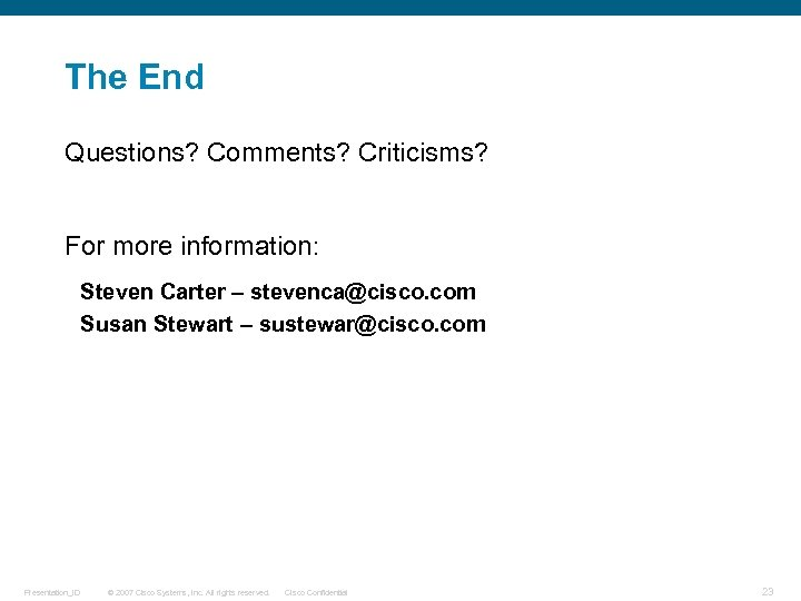 The End Questions? Comments? Criticisms? For more information: Steven Carter – stevenca@cisco. com Susan
