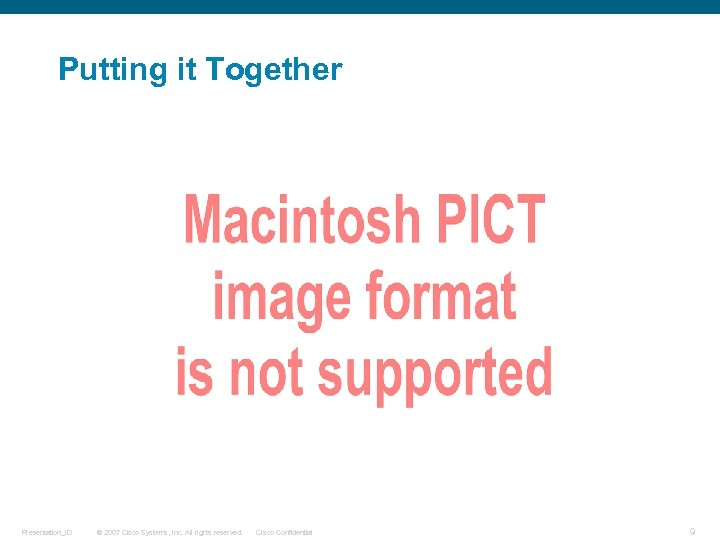 Putting it Together Presentation_ID © 2007 Cisco Systems, Inc. All rights reserved. Cisco Confidential