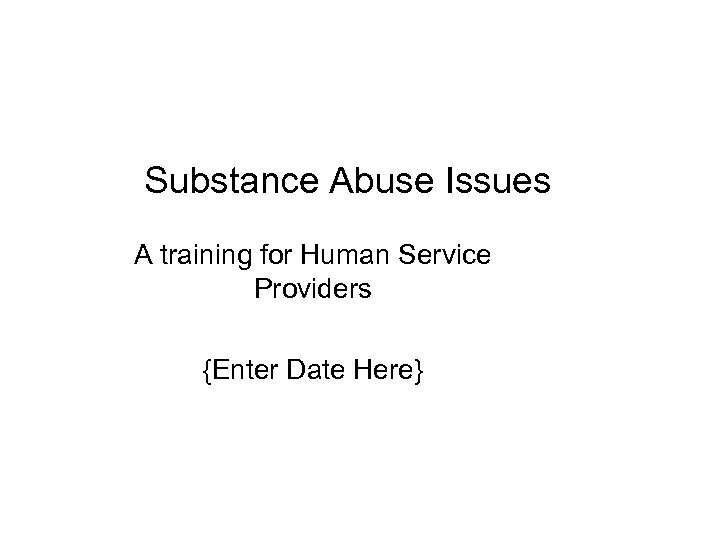 Substance Abuse Issues A training for Human Service Providers {Enter Date Here}