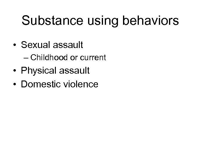 Substance using behaviors • Sexual assault – Childhood or current • Physical assault •