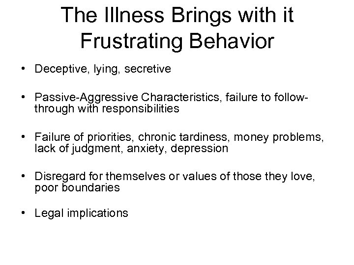 The Illness Brings with it Frustrating Behavior • Deceptive, lying, secretive • Passive-Aggressive Characteristics,