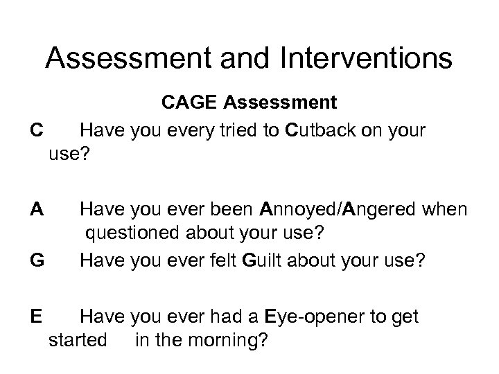 Assessment and Interventions CAGE Assessment C Have you every tried to Cutback on your