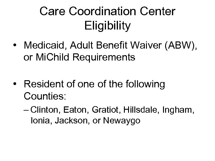 Care Coordination Center Eligibility • Medicaid, Adult Benefit Waiver (ABW), or Mi. Child Requirements