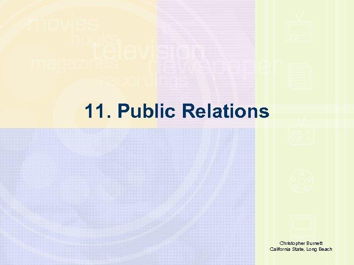 11. Public Relations Richard E. Caplan The University of Akron Christopher Burnett California State,
