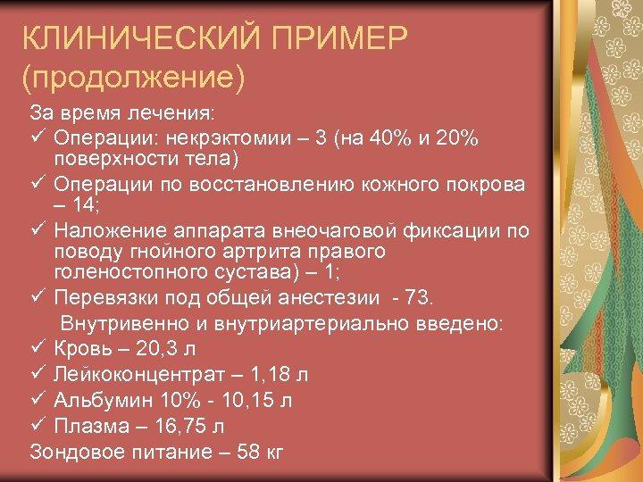 КЛИНИЧЕСКИЙ ПРИМЕР (продолжение) За время лечения: ü Операции: некрэктомии – 3 (на 40% и
