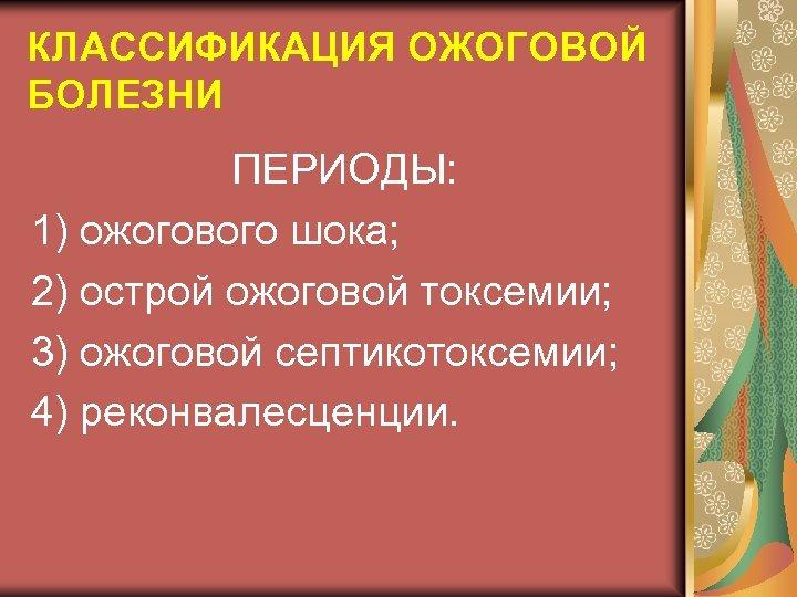 КЛАССИФИКАЦИЯ ОЖОГОВОЙ БОЛЕЗНИ ПЕРИОДЫ: 1) ожогового шока; 2) острой ожоговой токсемии; 3) ожоговой септикотоксемии;