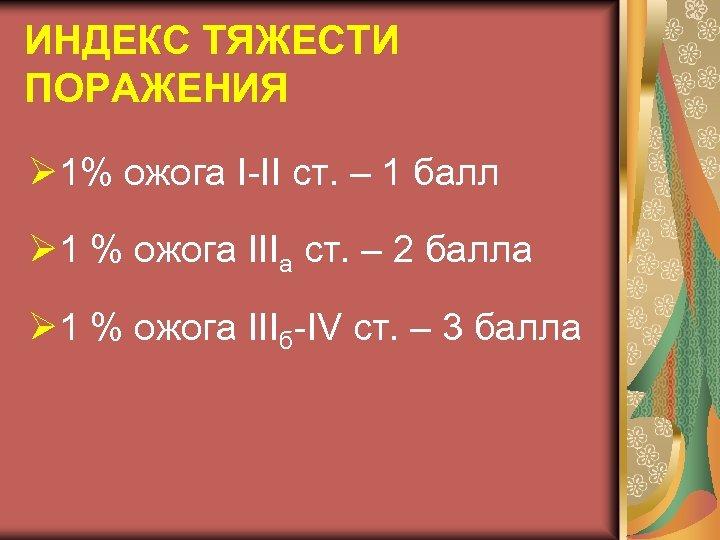 ИНДЕКС ТЯЖЕСТИ ПОРАЖЕНИЯ Ø 1% ожога I-II ст. – 1 балл Ø 1 %