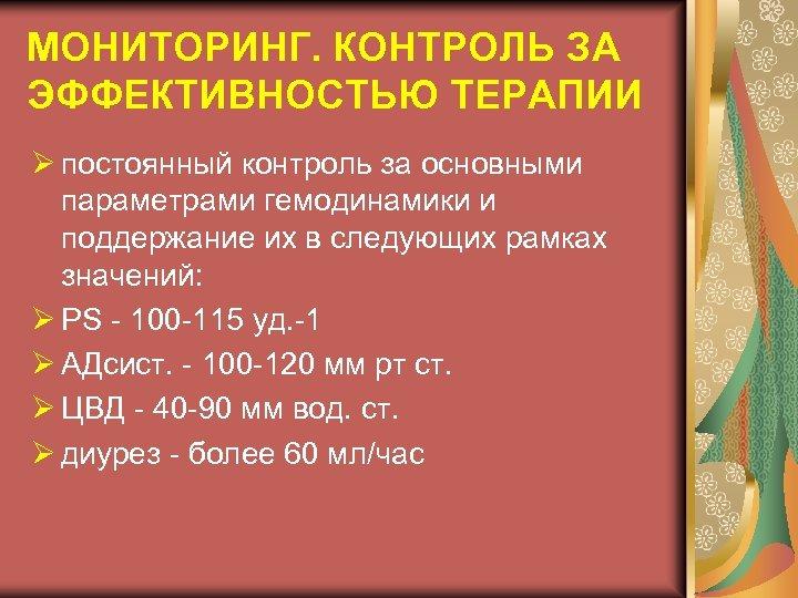 МОНИТОРИНГ. КОНТРОЛЬ ЗА ЭФФЕКТИВНОСТЬЮ ТЕРАПИИ Ø постоянный контроль за основными параметрами гемодинамики и поддержание