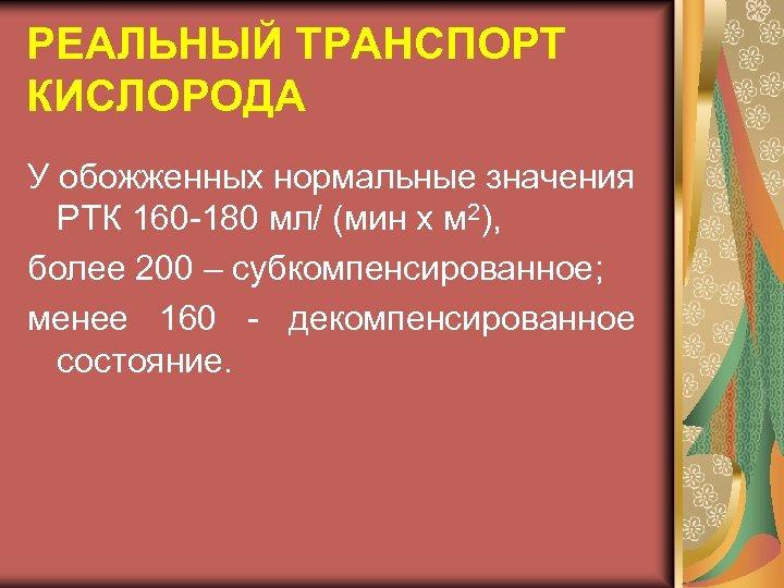 РЕАЛЬНЫЙ ТРАНСПОРТ КИСЛОРОДА У обожженных нормальные значения РТК 160 -180 мл/ (мин х м