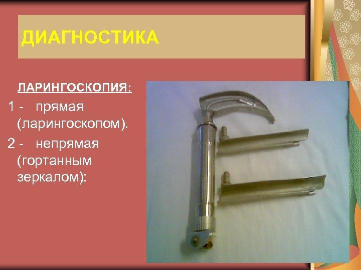 ДИАГНОСТИКА ЛАРИНГОСКОПИЯ: 1 - прямая (ларингоскопом). 2 - непрямая (гортанным зеркалом):