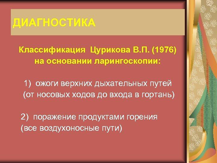 ДИАГНОСТИКА Классификация Цурикова В. П. (1976) на основании ларингоскопии: 1) ожоги верхних дыхательных путей