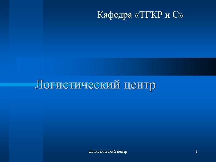Кафедра «ТГКР и С» Логистический центр 1