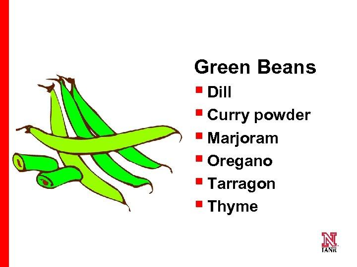Green Beans § Dill § Curry powder § Marjoram § Oregano § Tarragon §