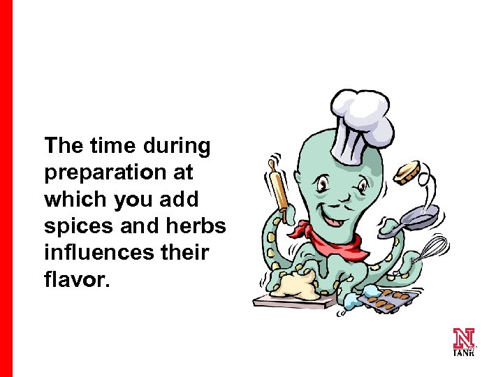 The time during preparation at which you add spices and herbs influences their flavor.