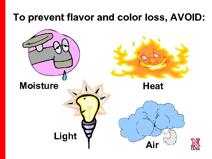 To prevent flavor and color loss, AVOID: Moisture Light 66 Heat Air 66 66