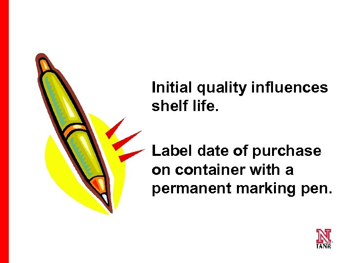 Initial quality influences shelf life. Label date of purchase on container with a permanent