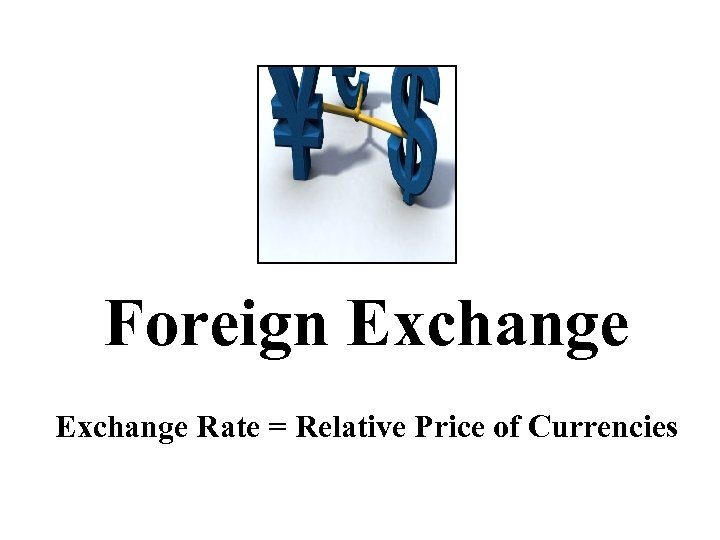 Foreign Exchange Rate = Relative Price of Currencies