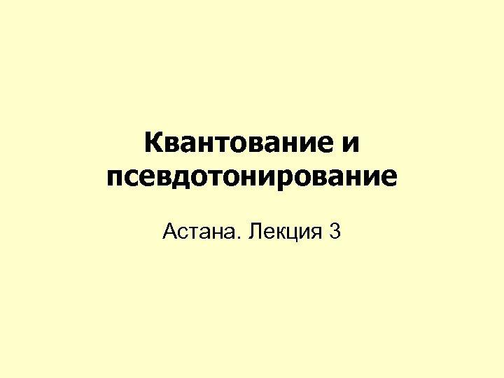Квантование и псевдотонирование Астана. Лекция 3