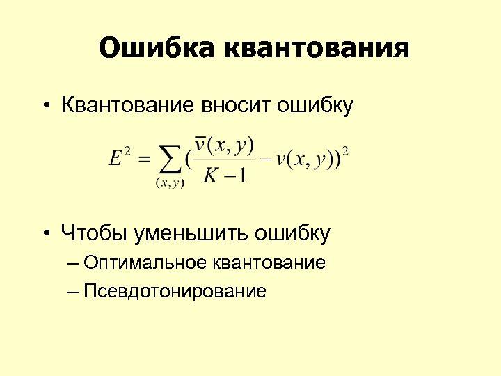 Ошибка квантования • Квантование вносит ошибку • Чтобы уменьшить ошибку – Оптимальное квантование –