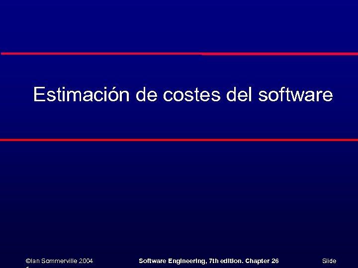 Estimación de costes del software ©Ian Sommerville 2004 Software Engineering, 7 th edition. Chapter