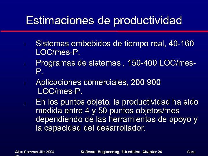 Estimaciones de productividad l l Sistemas embebidos de tiempo real, 40 -160 LOC/mes-P. Programas