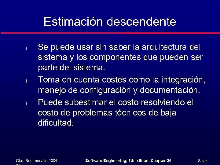 Estimación descendente l l l Se puede usar sin saber la arquitectura del sistema