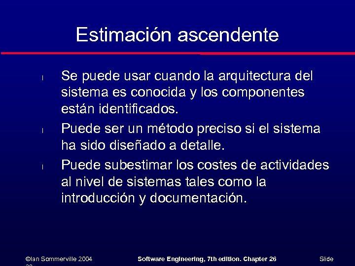 Estimación ascendente l l l Se puede usar cuando la arquitectura del sistema es