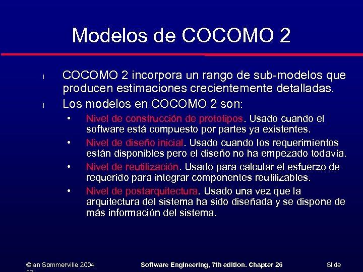 Modelos de COCOMO 2 l l COCOMO 2 incorpora un rango de sub-modelos que