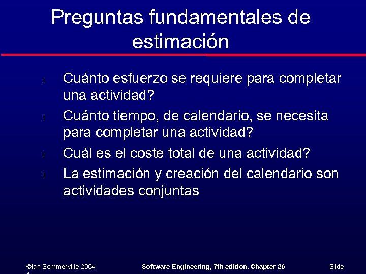 Preguntas fundamentales de estimación l l Cuánto esfuerzo se requiere para completar una actividad?