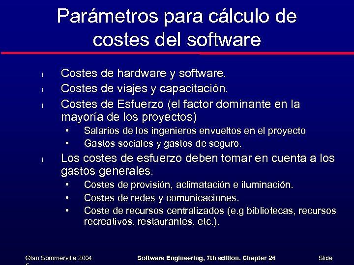 Parámetros para cálculo de costes del software l l l Costes de hardware y