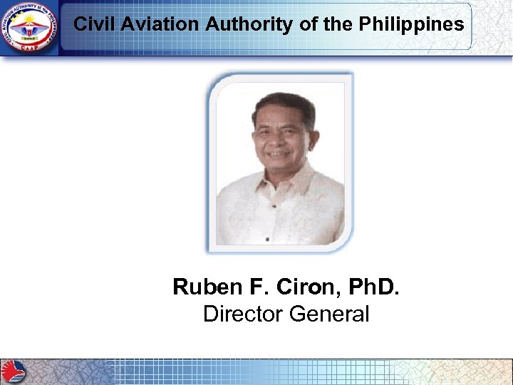Civil Aviation Authority of the Philippines Ruben F. Ciron, Ph. D. Director General