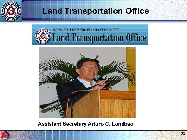 Land Transportation Office Assistant Secretary Arturo C. Lomibao 23
