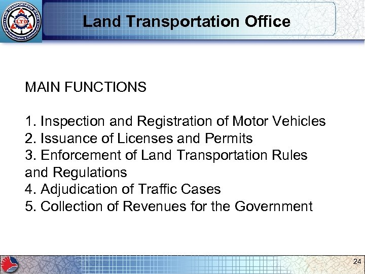 Land Transportation Office MAIN FUNCTIONS 1. Inspection and Registration of Motor Vehicles 2. Issuance