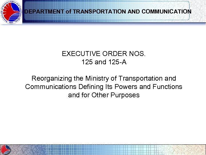 DEPARTMENT of TRANSPORTATION AND COMMUNICATION EXECUTIVE ORDER NOS. 125 and 125 -A Reorganizing the