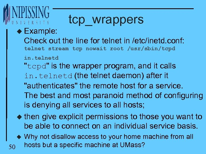 tcp_wrappers u Example: Check out the line for telnet in /etc/inetd. conf: telnet stream