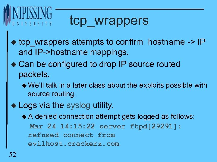 tcp_wrappers u tcp_wrappers attempts to confirm hostname -> IP and IP->hostname mappings. u Can