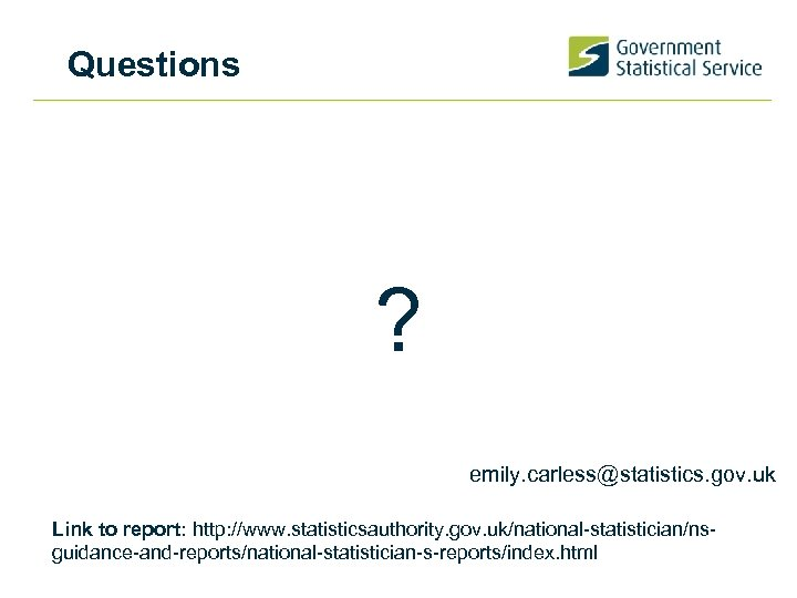 Questions ? emily. carless@statistics. gov. uk Link to report: http: //www. statisticsauthority. gov. uk/national-statistician/nsguidance-and-reports/national-statistician-s-reports/index.