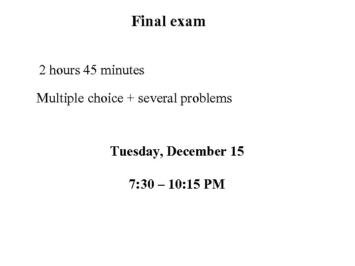 Final exam 2 hours 45 minutes Multiple choice + several problems Tuesday, December 15