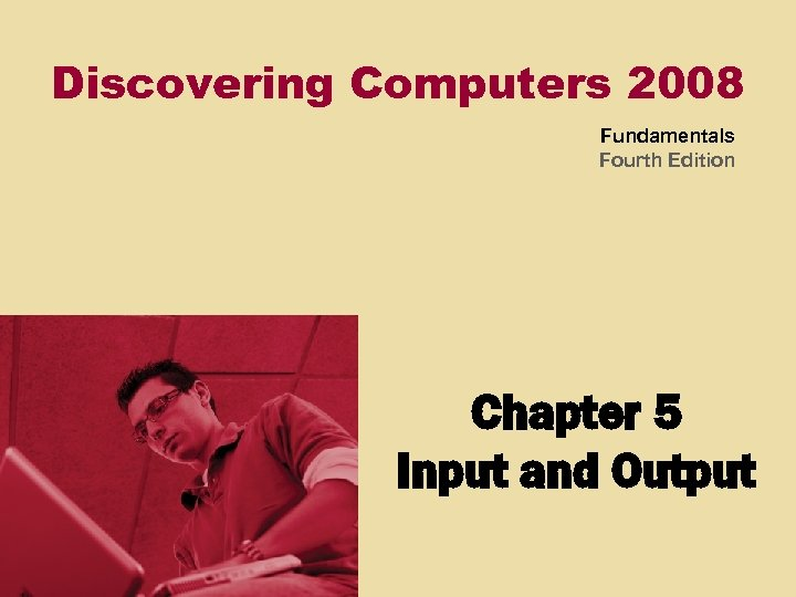 Discovering Computers 2008 Fundamentals Fourth Edition Chapter 5 Input and Output