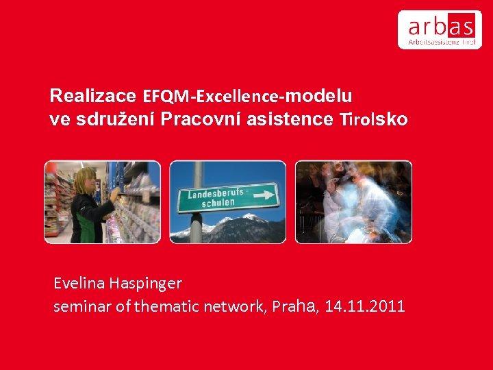 Realizace EFQM-Excellence-modelu ve sdružení Pracovní asistence Tirolsko Evelina Haspinger seminar of thematic network, Praha,