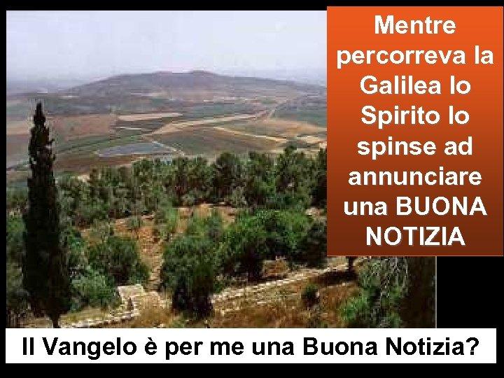Mentre percorreva la Galilea lo Spirito lo spinse ad annunciare una BUONA NOTIZIA Il