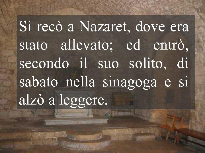 Si recò a Nazaret, dove era stato allevato; ed entrò, secondo il suo solito,