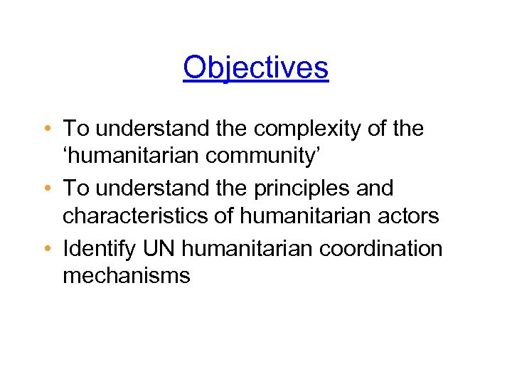 Objectives • To understand the complexity of the 'humanitarian community' • To understand the