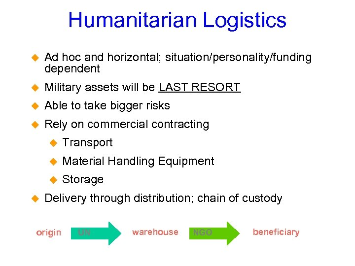 Humanitarian Logistics Ad hoc and horizontal; situation/personality/funding dependent Military assets will be LAST RESORT