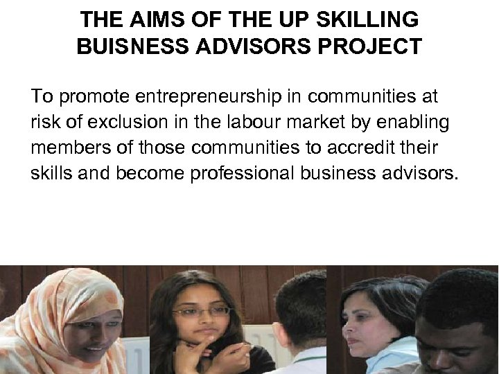 THE AIMS OF THE UP SKILLING BUISNESS ADVISORS PROJECT To promote entrepreneurship in communities